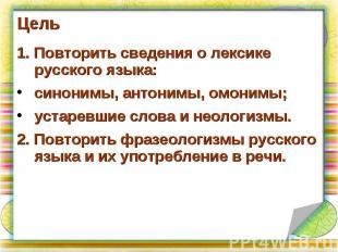 Цель 1. Повторить сведения о лексике русского языка:синонимы, антонимы, омонимы;