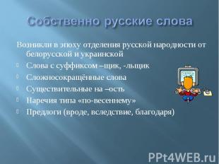 Собственно русские слова Возникли в эпоху отделения русской народности от белору