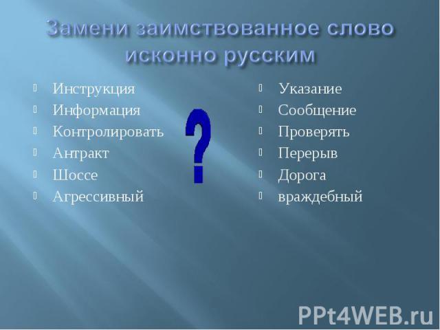 Замени заимствованное слово исконно русским ИнструкцияИнформацияКонтролироватьАнтрактШоссеАгрессивный УказаниеСообщениеПроверятьПерерывДорогавраждебный
