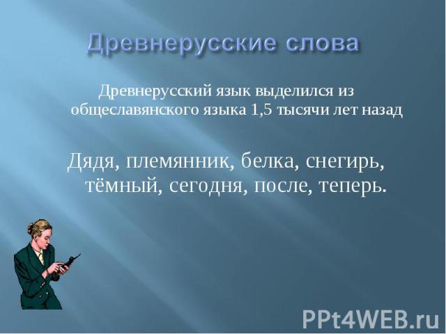 Древнерусские слова Древнерусский язык выделился из общеславянского языка 1,5 тысячи лет назадДядя, племянник, белка, снегирь, тёмный, сегодня, после, теперь.