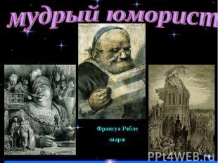 мудрый юмористФрансуа Раблешарж