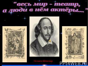 """""""весь мир - театр,а люди в нём актёры...""""Уильям Шекспир"""