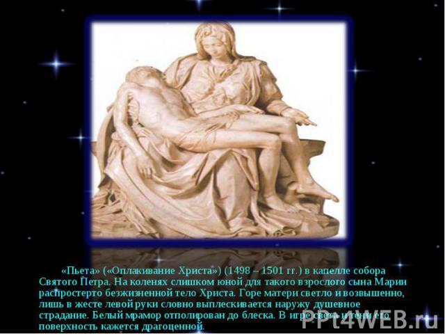 «Пьета» («Оплакивание Христа») (1498 – 1501 гг.) в капелле собора Святого Петра. На коленях слишком юной для такого взрослого сына Марии распростерто безжизненной тело Христа. Горе матери светло и возвышенно, лишь в жесте левой руки словно выплескив…