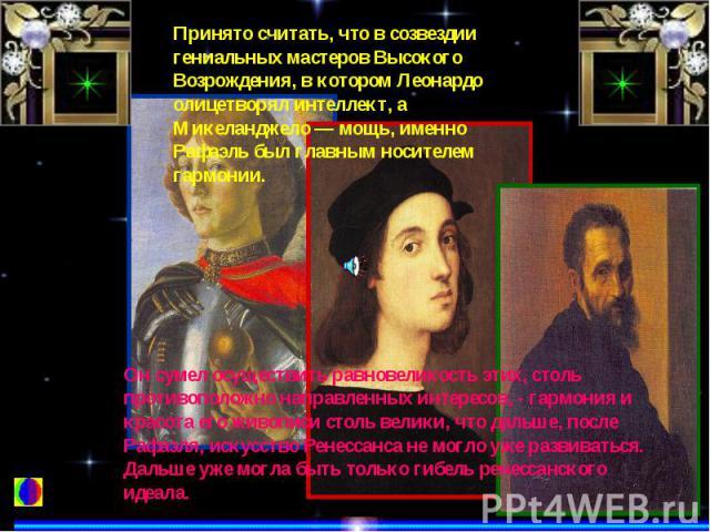 Принято считать, что в созвездии гениальных мастеров Высокого Возрождения, в котором Леонардо олицетворял интеллект, а Микеланджело — мощь, именно Рафаэль был главным носителем гармонии.Он сумел осуществить равновеликость этих, столь противоположно …