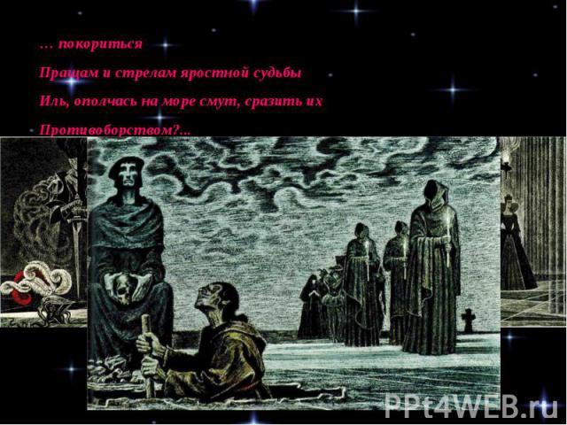 … покоритьсяПращам и стрелам яростной судьбыИль, ополчась на море смут, сразить ихПротивоборством?...