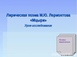 Лирическая поэма М.Ю. Лермонтова «Мцыри» Урок-исследование