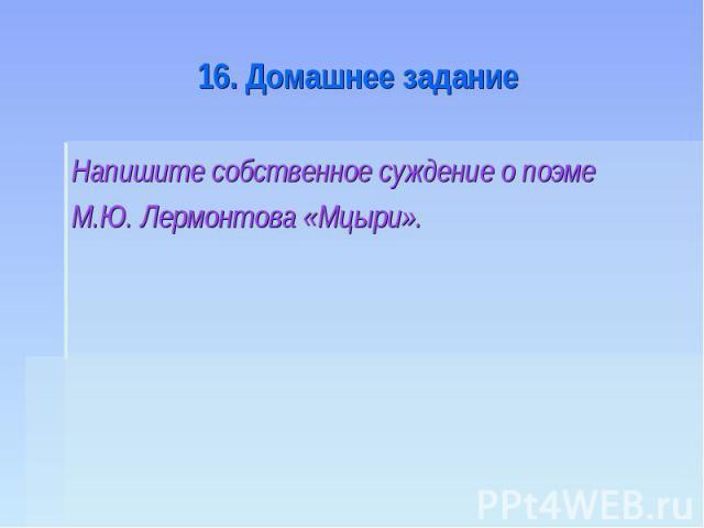 16. Домашнее задание Напишите собственное суждение о поэме М.Ю. Лермонтова «Мцыри».