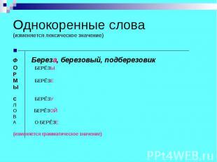 Однокоренные слова(изменяется лексическое значение) Ф Береза, березовый, подбере