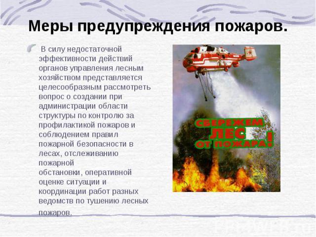 Меры предупреждения пожаров. В силу недостаточной эффективности действий органов управления лесным хозяйством представляется целесообразным рассмотреть вопрос о создании при администрации области структуры по контролю за профилактикой пожаров и собл…