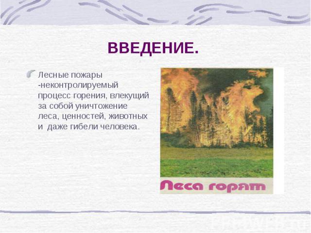ВВЕДЕНИЕ. Лесные пожары -неконтролируемый процесс горения, влекущий за собой уничтожение леса, ценностей, животных и даже гибели человека.