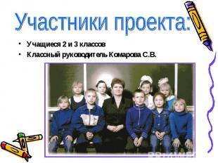 Участники проекта: Учащиеся 2 и 3 классовКлассный руководитель Комарова С.В.