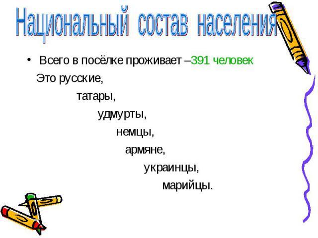 Национальный состав населенияВсего в посёлке проживает –391 человек Это русские, татары, удмурты, немцы, армяне, украинцы, марийцы.