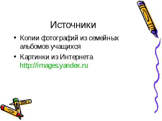 ИсточникиКопии фотографий из семейных альбомов учащихсяКартинки из Интернета http://images.yandex.ru