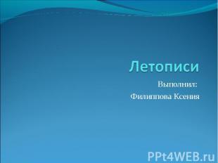 Летописи Выполнил: Филиппова Ксения