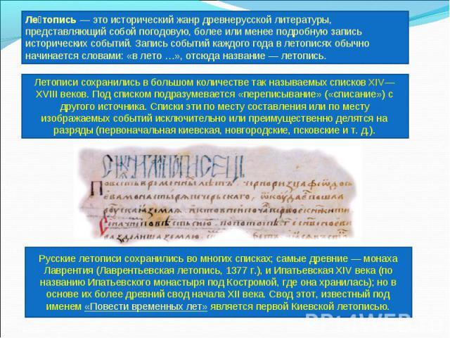 Летопись — это исторический жанр древнерусской литературы, представляющий собой погодовую, более или менее подробную запись исторических событий. Запись событий каждого года в летописях обычно начинается словами: «в лето …», отсюда название— летопи…