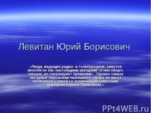 Левитан Юрий Борисович «Люди, ведущие радио- и телепередачи, кажутся многим из н