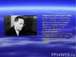 Левитан Юрий Борисович (Юдка Беркович Левитан) (1914— 1983)— с 1931 года дикто