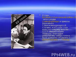 В годы Великой Отечественной войны 1941—1945 читал сводки Совинформбюро и приказ