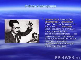 Работа в эвакуацииОсенью 1941 Левитан был эвакуирован в Свердловск (ныне Екатери