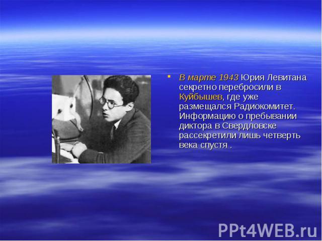 В марте 1943 Юрия Левитана секретно перебросили в Куйбышев, где уже размещался Радиокомитет. Информацию о пребывании диктора в Свердловске рассекретили лишь четверть века спустя .