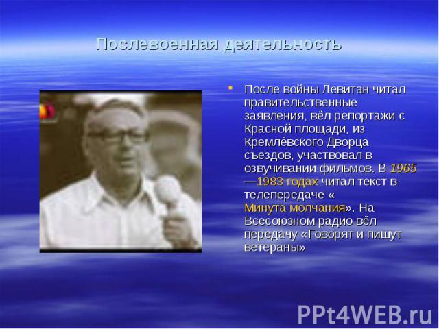 Послевоенная деятельностьПосле войны Левитан читал правительственные заявления, вёл репортажи с Красной площади, из Кремлёвского Дворца съездов, участвовал в озвучивании фильмов. В 1965—1983годах читал текст в телепередаче «Минута молчания». На Все…