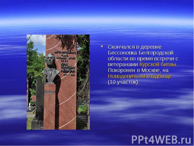 Скончался в деревне Бессоновка Белгородской области во время встречи с ветеранами Курской битвы. Похоронен в Москве, на Новодевичьем кладбище (10участок).