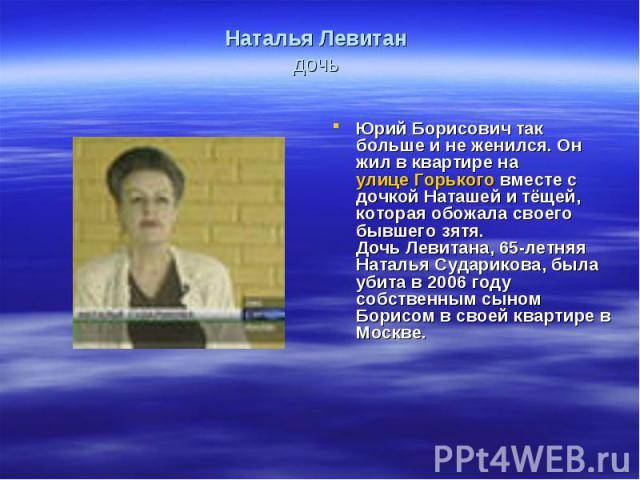 Наталья Левитан дочь Юрий Борисович так больше и не женился. Он жил в квартире на улице Горького вместе с дочкой Наташей и тёщей, которая обожала своего бывшего зятя.Дочь Левитана, 65-летняя Наталья Сударикова, была убита в 2006 году собственным сын…