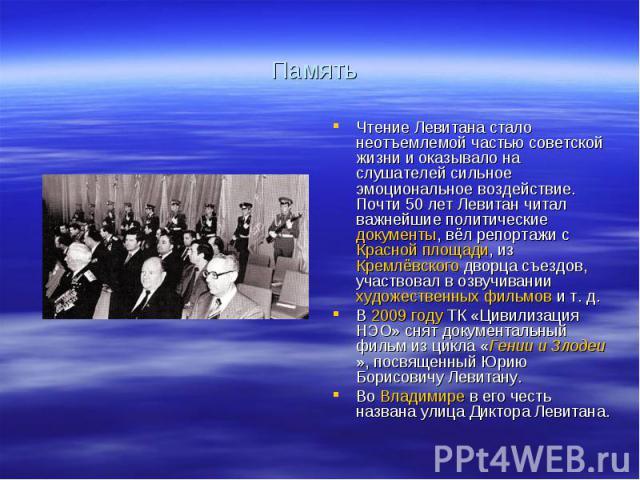 ПамятьЧтение Левитана стало неотъемлемой частью советской жизни и оказывало на слушателей сильное эмоциональное воздействие. Почти 50лет Левитан читал важнейшие политические документы, вёл репортажи с Красной площади, из Кремлёвского дворца съездов…