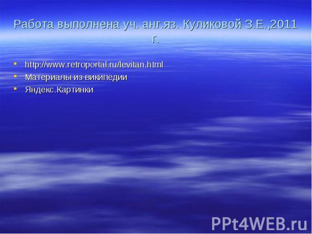 Работа выполнена уч. анг.яз. Куликовой З.Е.,2011 г. http://www.retroportal.ru/levitan.htmlМатериалы из википедииЯндекс.Картинки