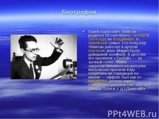 БиографияЮрий Борисович Левитан родился 19сентября (2 октября) 1914 года во Владимире, в еврейской семье. Его отец Бер Левитан работал в артели портным, мать Мария была домашней хозяйкой. В детстве его прозвали «Трубой»— за зычный голос. Мамы запр…