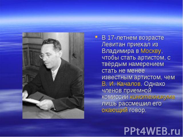 В 17-летнем возрасте Левитан приехал из Владимира в Москву, чтобы стать артистом, с твёрдым намерением стать не менее известным артистом, чем В.И.Качалов. Однако членов приемной комиссии кинотехникума лишь рассмешил его окающий говор.