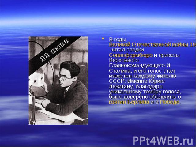 В годы Великой Отечественной войны 1941—1945 читал сводки Совинформбюро и приказы Верховного Главнокомандующего И. Сталина, и его голос стал известен каждому жителю СССР. Именно Юрию Левитану, благодаря уникальному тембру голоса, было доверено объяв…