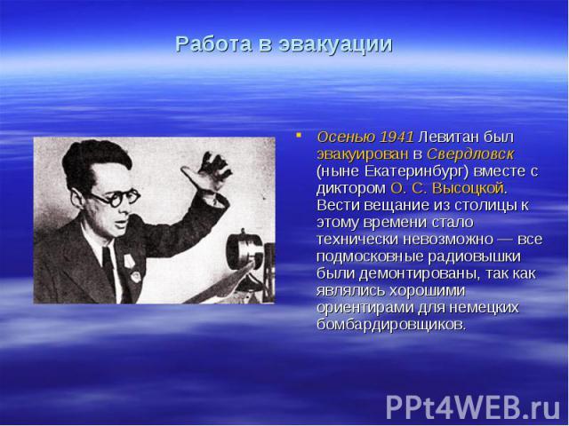 Работа в эвакуацииОсенью 1941 Левитан был эвакуирован в Свердловск (ныне Екатеринбург) вместе с диктором О.С.Высоцкой. Вести вещание из столицы к этому времени стало технически невозможно— все подмосковные радиовышки были демонтированы, так как я…