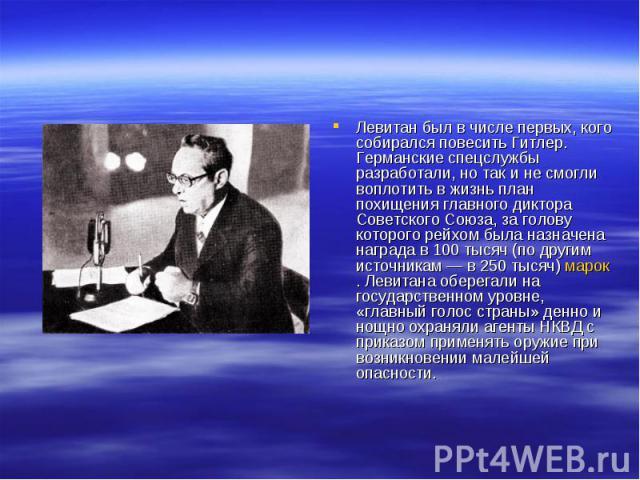 Левитан был в числе первых, кого собирался повесить Гитлер. Германские спецслужбы разработали, но так и не смогли воплотить в жизнь план похищения главного диктора Советского Союза, за голову которого рейхом была назначена награда в 100 тысяч (по др…
