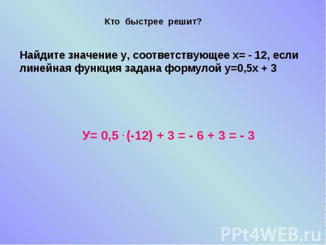 Кто быстрее решит?Найдите значение у, соответствующее х= - 12, если линейная функция задана формулой у=0,5х + 3У= 0,5 . (-12) + 3 = - 6 + 3 = - 3