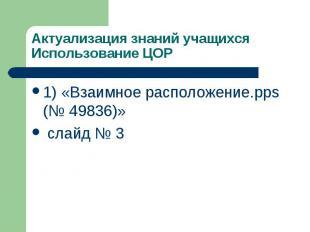 Актуализация знаний учащихся Использование ЦОР 1) «Взаимное расположение.pps (№