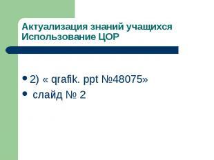 Актуализация знаний учащихся Использование ЦОР 2) « qrafik. ppt №48075» слайд №