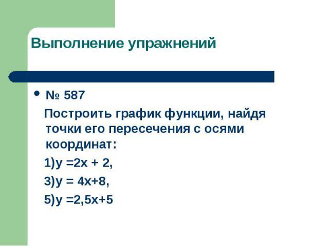 Выполнение упражнений № 587 Построить график функции, найдя точки его пересечения с осями координат: 1)у =2х + 2, 3)у = 4х+8, 5)у =2,5х+5