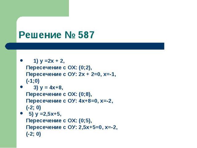 Решение № 587 1) у =2х + 2, Пересечение с ОХ: (0;2), Пересечение с ОУ: 2х + 2=0, х=-1, (-1;0) 3) у = 4х+8, Пересечение с ОХ: (0;8), Пересечение с ОУ: 4х+8=0, х=-2, (-2; 0) 5) у =2,5х+5, Пересечение с ОХ: (0;5), Пересечение с ОУ: 2,5х+5=0, х=-2, (-2; 0)