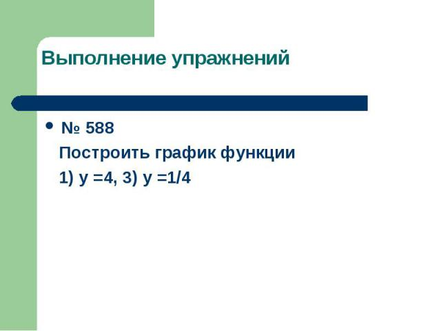 Выполнение упражнений № 588 Построить график функции 1) у =4, 3) у =1/4