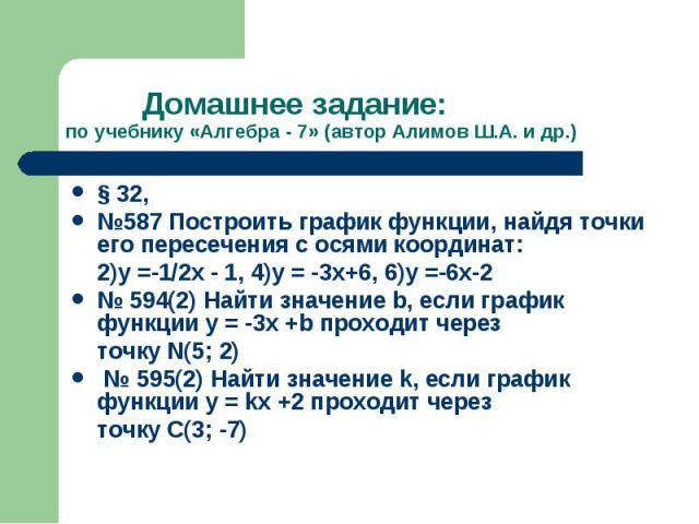Домашнее задание:по учебнику «Алгебра - 7» (автор Алимов Ш.А. и др.) § 32, №587 Построить график функции, найдя точки его пересечения с осями координат: 2)у =-1/2х - 1, 4)у = -3х+6, 6)у =-6х-2№ 594(2) Найти значение b, если график функции у = -3х +b…