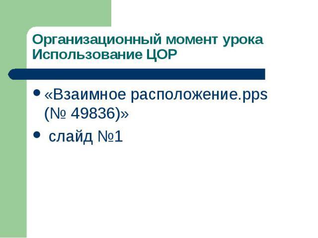 Организационный момент урока Использование ЦОР «Взаимное расположение.pps (№ 49836)» слайд №1