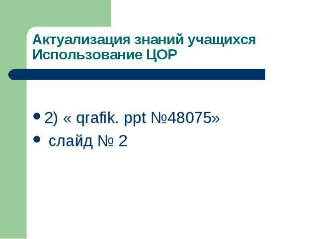 Актуализация знаний учащихся Использование ЦОР 2) « qrafik. ppt №48075» слайд № 2