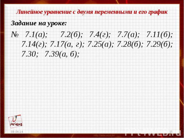 Линейное уравнение с двумя переменными и его графикЗадание на уроке:№ 7.1(а); 7.2(б); 7.4(г); 7.7(а); 7.11(б); 7.14(г); 7.17(а, г); 7.25(а); 7.28(б); 7.29(б); 7.30; 7.39(а, б);