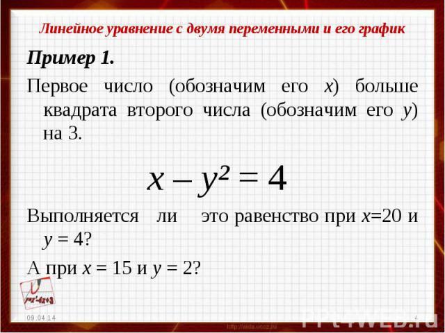 Линейное уравнение с двумя переменными и его графикПример 1.Первое число (обозначим его х) больше квадрата второго числа (обозначим его у) на 3. х – у² = 4Выполняется ли это равенство при х=20 и у = 4?А при х = 15 и у = 2?