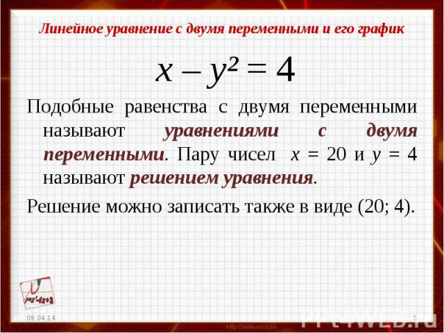 Линейное уравнение с двумя переменными и его график х – у² = 4Подобные равенства с двумя переменными называют уравнениями с двумя переменными. Пару чисел х = 20 и у = 4 называют решением уравнения.Решение можно записать также в виде (20; 4).