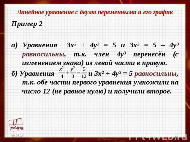 Линейное уравнение с двумя переменными и его графикПример 2а) Уравнения 3х² + 4у³ = 5 и 3х² = 5 – 4у³ равносильны, т.к. член 4у³ перенесён (с изменением знака) из левой части в правую.б) Уравнения и 3х² + 4у³ = 5 равносильны, т.к. обе части первого …