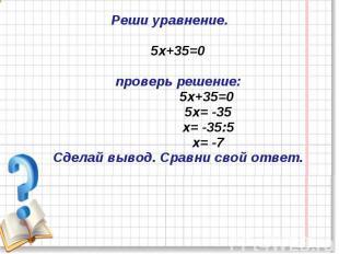 Реши уравнение.5х+35=0проверь решение: 5х+35=0 5х= -35 х= -35:5 х= -7Сделай выво