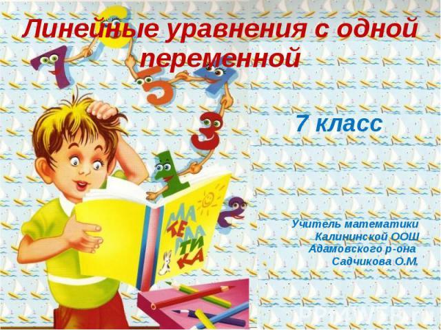 Линейные уравнения с одной переменной 7 класс Учитель математики Калининской ООШ Адамовского р-она Садчикова О.М.