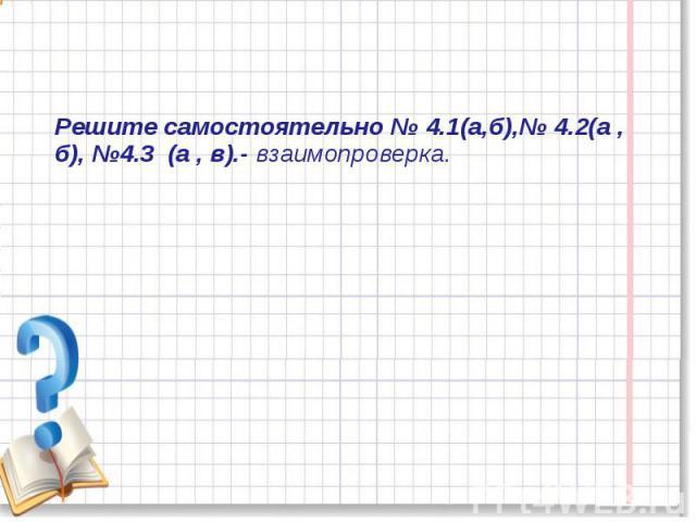 Решите самостоятельно № 4.1(а,б),№ 4.2(а , б), №4.3 (а , в).- взаимопроверка.